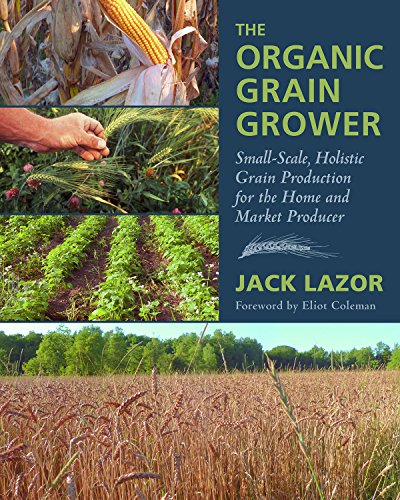 The Organic Grain Grower: Small-Scale, Holistic Grain Production for the Home and Market Producer 61T wBtyeRL