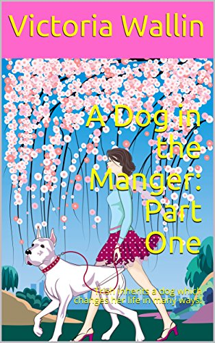 A Dog in the Manger: Part One: Trish inherits a dog which changes her life in many ways!