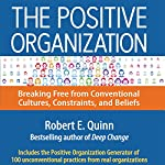 The Positive Organization: Breaking Free from Conventional Cultures, Constraints, and Beliefs | Robert E. Quinn