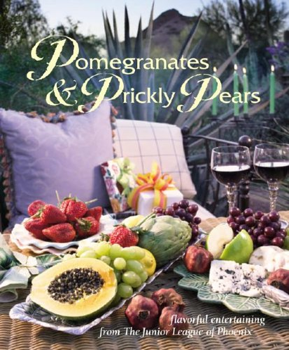 Pomegranates & Prickly Pears: Flavorful Entertaining from the Junior League of Phoenix by The Junior League of Phoenix