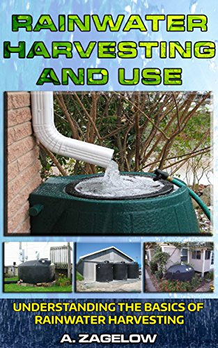 Rainwater Harvesting and Use: Understanding the Basics of Rainwater Harvesting (Water Conservation, Resource Management, Crisis, water storage, water security Book 1) by [Zagelow, Anthony]