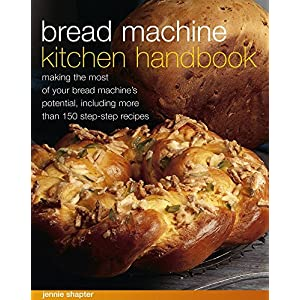 Bread Machine Kitchen Handbook: Making The Most Of Your Bread Machine'S Potential, Including More Than 150 Step-By-Step Recipes