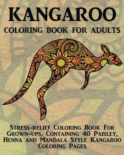 Kangaroo Coloring Book For Adults: Stress-relief Coloring Book For Grown-ups, Containing 40 Paisley, Henna and Mandala Style Kangaroo Coloring Pages