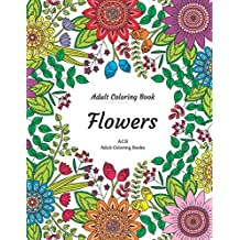 Adult Coloring Book - Coloring Book For Adults - Flowers: An Adult Coloring Book - A Coloring Book For Adults Featuring Flowers