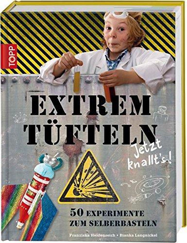 Extremtüfteln - Jetzt knallt's!: 50 Experimente zum Selberbasteln