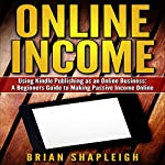 Online Income: Using Kindle Publishing as an Online Business: A Beginners Guide to Making Passive Income Online | Brian Shapleigh