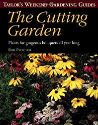 Taylor's Weekend Gardening Guide to the Cutting Garden: Plants for Gorgeous Bouquets All Year Long (Taylor's Weekend Gardening Guides (Houghton Mifflin))