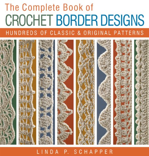 The Complete Book of Crochet Border Designs: Hundreds of Classics & Original Patterns (Complete Crochet Designs)