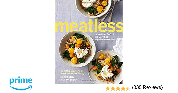 Meatless More Than 200 Of The Very Best Vegetarian Recipes Martha Stewart Living 8601420483385 Amazon Com Books