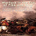 Warfare in the Era of Pike and Shot: The History and Legacy of the Military Strategies That Ushered in Modern Warfare Audiobook by  Charles River Editors Narrated by Scott Clem