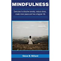MINDFULNESS: Exercises to Dissolve Anxiety, Reduce Stress, Create Inner Peace and Live a Happier Life