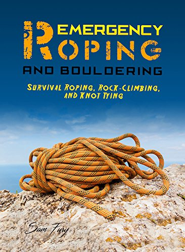 Emergency Roping and Bouldering: Survival Roping, Rock-Climbing, and Knot Tying (Escape, Evasion, and Survival Book 5)
