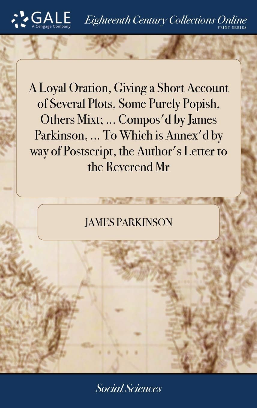 A Loyal Oration, Giving a Short Account of Several Plots, Some ...