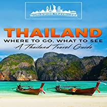 THAILAND: WHERE TO GO, WHAT TO SEE: A THAILAND TRAVEL GUIDE