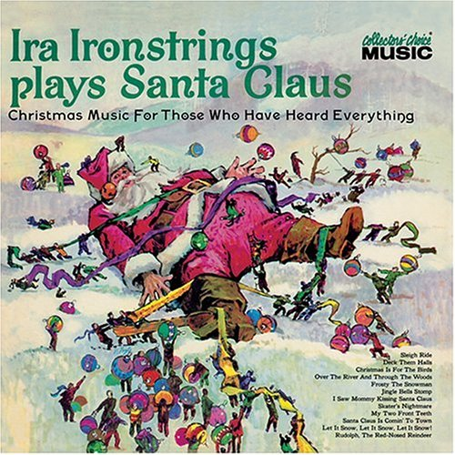 Ira Ironstrings Plays Santa Claus: Christmas Music for Those Who Have Heard Everything