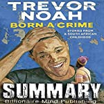 Summary of Born a Crime: Stories from a South African Childhood by Trevor Noah | Billionaire Mind Publishing