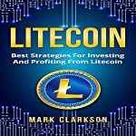 Litecoin: Best Strategies for Investing and Profiting from Litecoin: Cryptocurrencies, Book 5 | Mark Clarkson