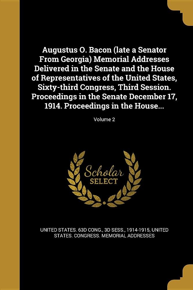 Download Augustus O. Bacon (Late a Senator from Georgia) Memorial Addresses Delivered in the Senate and the House of Representatives of the United States, ... 17, 1914. Proceedings in the House...; ebook
