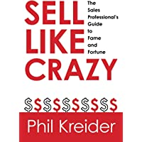 Sell Like Crazy: The Sales Professional's Guide to Fame and Fortune