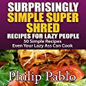 Surprisingly Simple Super Shred Diet Recipes for Lazy People: 50 Simple Ian K. Smith's Super Shred Recipes Even Your Lazy Ass Can Make Audiobook by Phillip Pablo Narrated by Mike Paine