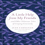 A Little Help from My Friends: and Other Hilarious Tales of Graying Graciously | Jean Carnahan