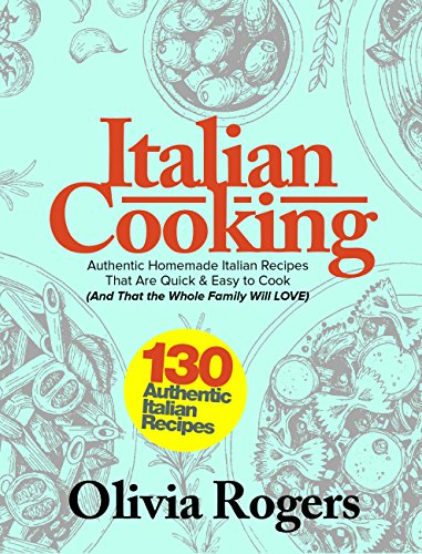 Italian Cooking: 130 Authentic Homemade Italian Recipes That Are Quick & Easy to Cook (And That the Whole Family Will LOVE)! by Olivia Rogers