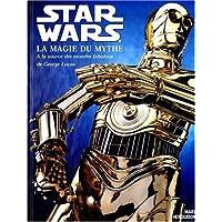 Star wars la magie du mythe - A la source des mondes fabuleux de George Lucas