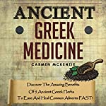 Ancient Greek Medicine: Discover the Amazing Benefits of 5 Ancient Greek Herbs to Ease and Heal Common Ailments FAST! | Carmen Mckenzie