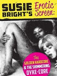 Susie Bright's Erotic Screen: The Golden Hardcore & The Shimmering Dyke-Core (The Erotic Screen Book 1)