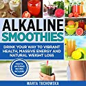 Alkaline Smoothies: Drink Your Way to Vibrant Health, Massive Energy and Natural Weight Loss Audiobook by Marta Tuchowska Narrated by Jessica Geffen