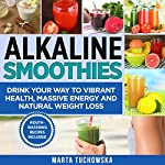 Alkaline Smoothies: Drink Your Way to Vibrant Health, Massive Energy and Natural Weight Loss | Marta Tuchowska