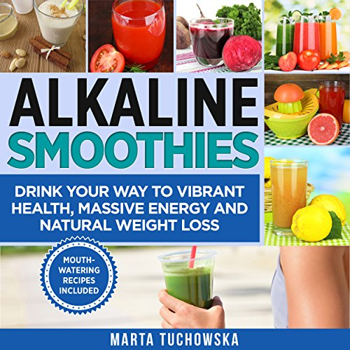 Alkaline Smoothies: Drink Your Way to Vibrant Health, Massive Energy and Natural Weight Loss by Marta Tuchowska