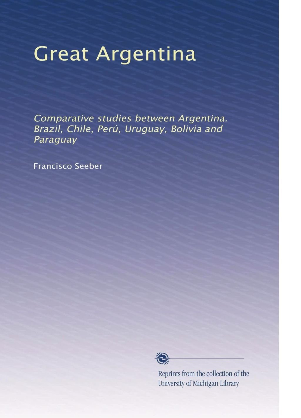 Great Argentina: Comparative studies between Argentina. Brazil, Chile, Perú, Uruguay, Bolivia and Paraguay