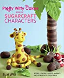 Pretty Witty Cakes Book of Sugarcraft Characters: Model Fondant Fairies, Animals, and Other Cute Creatures