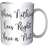When Nothing Goes Right Have A Pint 11oz Mug ff39