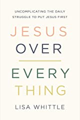 Jesus Over Everything: Uncomplicating the Daily Struggle to Put Jesus First Kindle Edition
