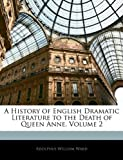 A History of English Dramatic Literature to the Death of Queen Anne, Adolphus William Ward, 1144720451