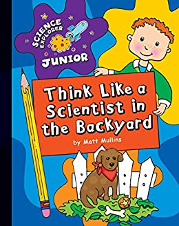 Think Like a Scientist in the Backyard (Explorer Junior Library: Science Explorer Junior)