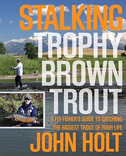 Stalking Trophy Brown Trout: A Fly-Fisher'S Guide To Catching The Biggest Trout Of Your Life