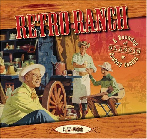 Retro Ranch: A Roundup Of Classic Cowboy Cookin' by C. W. Welch