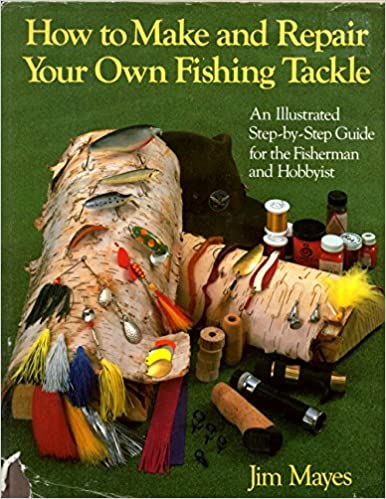 How to Make and Repair Your Own Fishing Tackle: An Illustrated Step-By-Step Guide for the Fisherman and Lobbyist