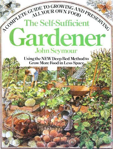 The Self-Sufficient Gardener: A Complete Guide to Growing and Preserving All Your Own Food (Using the New Deep Bed Method to Grow More Food in Less Space) (New Self Sufficient Gardener)