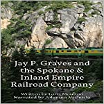 Jay P. Graves and the Spokane & Inland Empire Railroad Company | Lorri Moulton