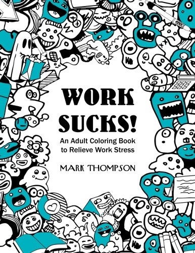 Work Sucks!: An Adult Coloring Book to Relieve Work Stress: (Volume 1 of Humorous Coloring Books Series by Mark Thompson)