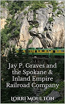 Jay P. Graves and the Spokane & Inland Empire Railroad Company: From Local Streetcar Line to Regional Electric Railway (Non-Fiction Book 3) by [Moulton, Lorri]