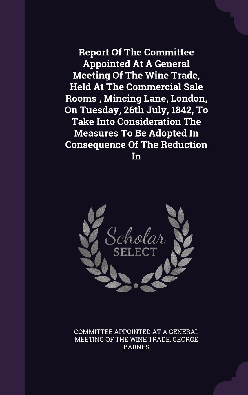Report Of The Committee Appointed At A General Meeting Of The Wine Trade, Held At The Commercial Sale Rooms , Mincing Lane, London, On Tuesday, 26th ... Be Adopted In Consequence Of The Reduction In pdf
