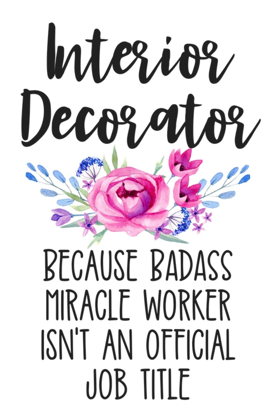 Interior Decorator Because Badass Miracle Worker Isn T An Official Job Title White Lined Journal Notebook For Interior Decorating Women Graduation Gift Designer Artist Press Happy Cricket 9781798434628 Amazon Com Books