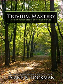 Trivium Mastery:  Classical Education From Birth to Tween: Homeschooling Handbook for Grades k-8 by [Lockman, Diane B.]