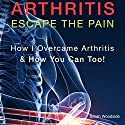Arthritis: Escape the Pain: How I Overcame Arthritis & How You Can Too! Audiobook by Sarah Woodside Narrated by Annette Martin