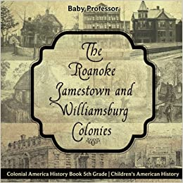 The Roanoke, Jamestown and Williamsburg Colonies - Colonial America History Book 5th Grade | Childrens American History: Baby Professor: 9781541915725: ...
